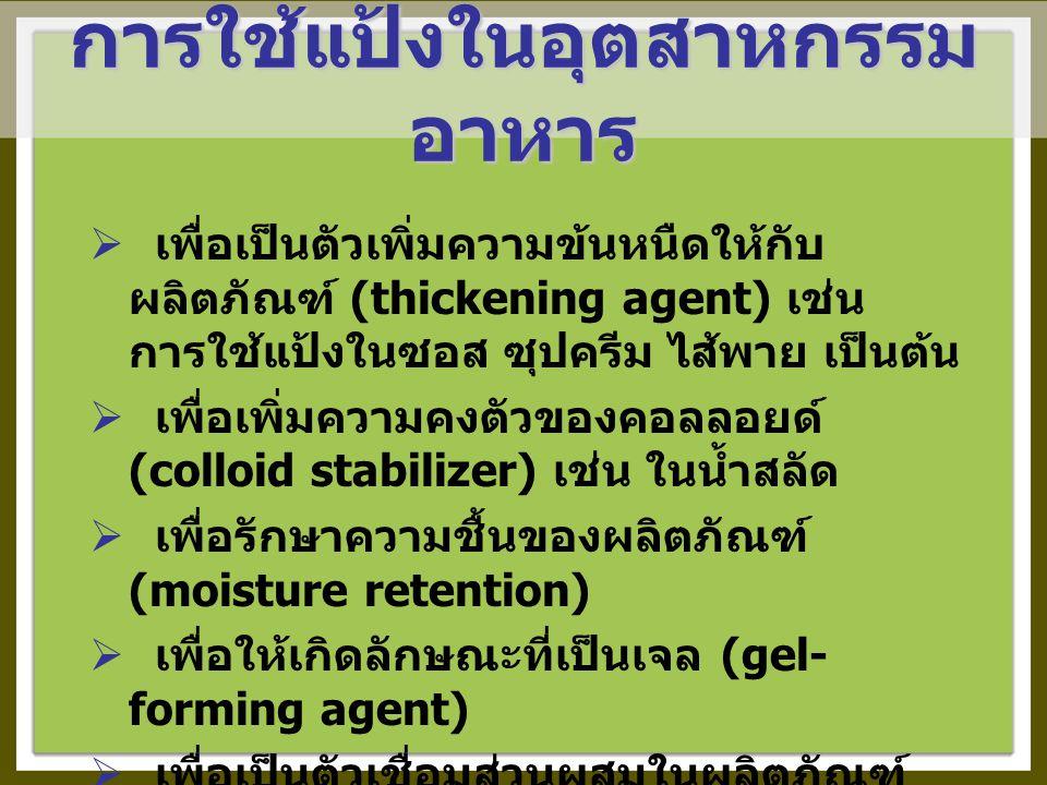  เพื่อเป็นตัวเพิ่มความข้นหนืดให้กับ ผลิตภัณฑ์ (thickening agent) เช่น การใช้แป้งในซอส ซุปครีม ไส้พาย เป็นต้น  เพื่อเพิ่มความคงตัวของคอลลอยด์ (colloid stabilizer) เช่น ในน้ำสลัด  เพื่อรักษาความชื้นของผลิตภัณฑ์ (moisture retention)  เพื่อให้เกิดลักษณะที่เป็นเจล (gel- forming agent)  เพื่อเป็นตัวเชื่อมส่วนผสมในผลิตภัณฑ์ (binder)  เพื่อเป็นสารเคลือบและให้ความเป็นมันเงา (coating & glazing agent)