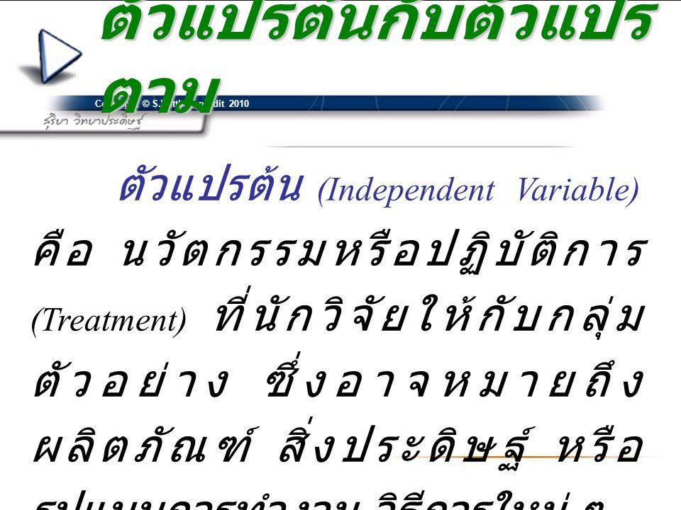 Copyright © S.Witthayapradit 2010 ตัวแปรต้นกับตัวแปร ตาม ตัวแปรต้น (Independent Variable) คือ นวัตกรรมหรือปฏิบัติการ (Treatment) ที่นักวิจัยให้กับกลุ่