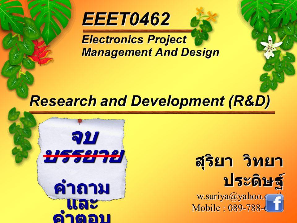 Electronics Project Management And Design EEET0462 จบ บรรยาย คำถาม และ คำตอบ Research and Development (R&D) สุริยา วิทยา ประดิษฐ์ w.suriya@yahoo.co.th Mobile : 089-788-6242