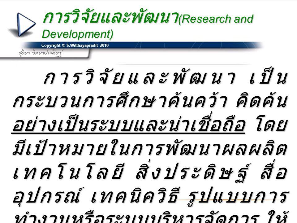 Copyright © S.Witthayapradit 2010 การวิจัยและพัฒนา (Research and Development) การวิจัยและพัฒนา เป็น กระบวนการศึกษาค้นคว้า คิดค้น อย่างเป็นระบบและน่าเชื่อถือ โดย มีเป้าหมายในการพัฒนาผลผลิต เทคโนโลยี สิ่งประดิษฐ์ สื่อ อุปกรณ์ เทคนิควิธี รูปแบบการ ทำงานหรือระบบบริหารจัดการ ให้ มีประสิทธิภาพยิ่งขึ้นอย่างชัดเจน การวิจัยและพัฒนา เป็น กระบวนการศึกษาค้นคว้า คิดค้น อย่างเป็นระบบและน่าเชื่อถือ โดย มีเป้าหมายในการพัฒนาผลผลิต เทคโนโลยี สิ่งประดิษฐ์ สื่อ อุปกรณ์ เทคนิควิธี รูปแบบการ ทำงานหรือระบบบริหารจัดการ ให้ มีประสิทธิภาพยิ่งขึ้นอย่างชัดเจน