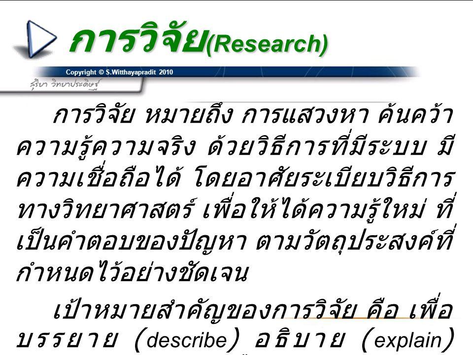 Copyright © S.Witthayapradit 2010 การวิจัย (Research) การวิจัย หมายถึง การแสวงหา ค้นคว้า ความรู้ความจริง ด้วยวิธีการที่มีระบบ มี ความเชื่อถือได้ โดยอาศัยระเบียบวิธีการ ทางวิทยาศาสตร์ เพื่อให้ได้ความรู้ใหม่ ที่ เป็นคำตอบของปัญหา ตามวัตถุประสงค์ที่ กำหนดไว้อย่างชัดเจน เป้าหมายสำคัญของการวิจัย คือ เพื่อ บรรยาย ( describe ) อธิบาย ( explain ) ทำนาย ( predict ) หรือควบคุม ( Control ) ปรากฏการณ์ต่าง ๆ อันช่วยพัฒนาชีวิต ความเป็นอยู่ของมวลมนุษย์และสังคมให้ดี ขึ้น