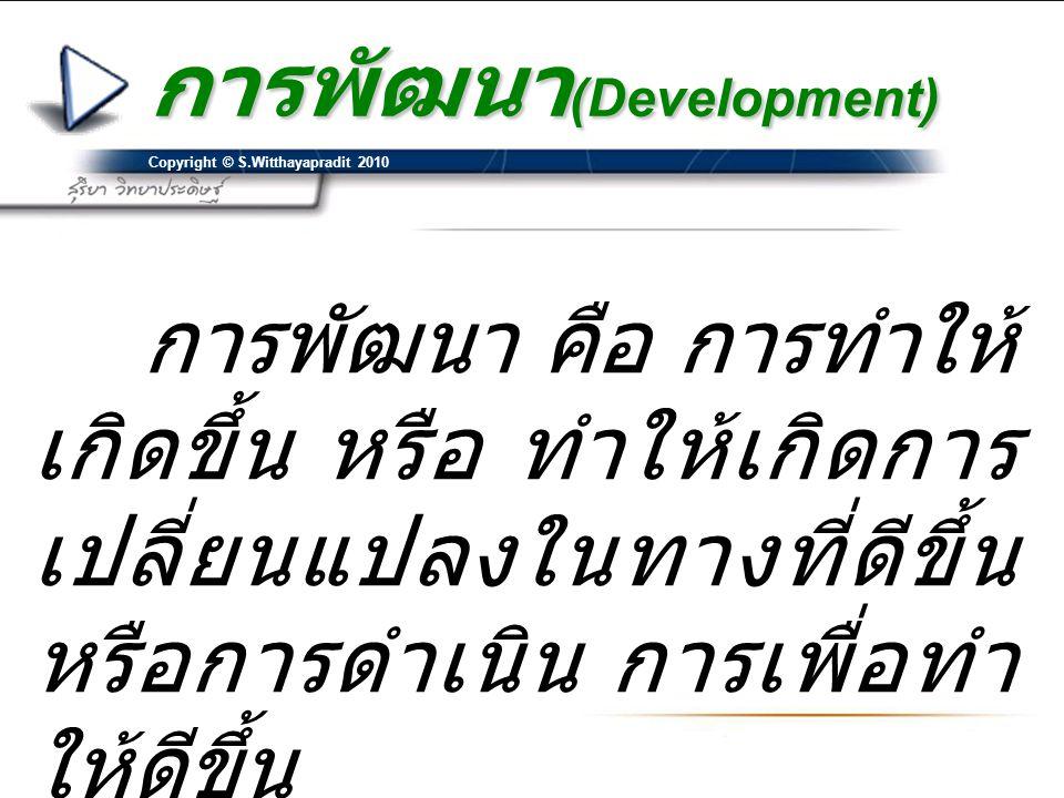 Copyright © S.Witthayapradit 2010 การพัฒนา (Development) การพัฒนา คือ การทำให้ เกิดขึ้น หรือ ทำให้เกิดการ เปลี่ยนแปลงในทางที่ดีขึ้น หรือการดำเนิน การเพื่อทำ ให้ดีขึ้น