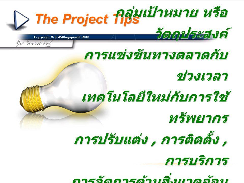 The Project Tips Copyright © S.Witthayapradit 2010 กลุ่มเป้าหมาย หรือ วัตถุประสงค์ การแข่งขันทางตลาดกับ ช่วงเวลา เทคโนโลยีใหม่กับการใช้ ทรัพยากร การปร