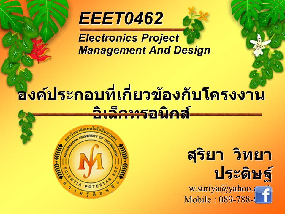 องค์ประกอบที่เกี่ยวข้องกับโครงงาน อิเล็กทรอนิกส์ Electronics Project Management And Design EEET0462 สุริยา วิทยา ประดิษฐ์ w.suriya@yahoo.co.th Mobile