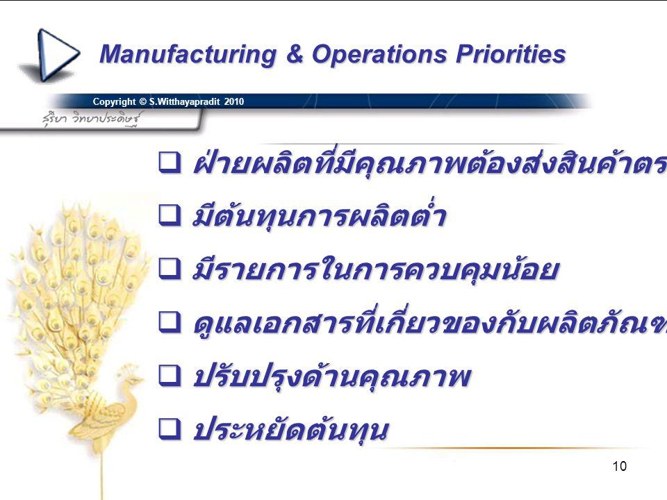 10 Manufacturing & Operations Priorities Copyright © S.Witthayapradit 2010  ฝ่ายผลิตที่มีคุณภาพต้องส่งสินค้าตรงเวลา  มีต้นทุนการผลิตต่ำ  มีรายการใน