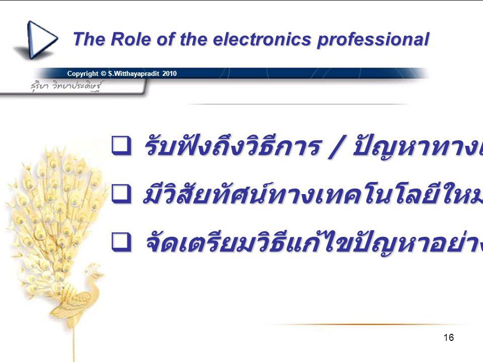 16 The Role of the electronics professional Copyright © S.Witthayapradit 2010  รับฟังถึงวิธีการ / ปัญหาทางเทคนิค  มีวิสัยทัศน์ทางเทคโนโลยีใหม่ในอนาค