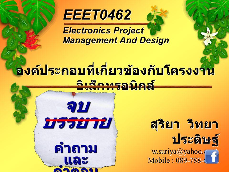 องค์ประกอบที่เกี่ยวข้องกับโครงงาน อิเล็กทรอนิกส์ Electronics Project Management And Design EEET0462 จบ บรรยาย คำถาม และ คำตอบ สุริยา วิทยา ประดิษฐ์ w.