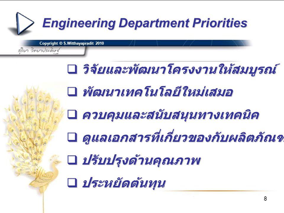 8 Engineering Department Priorities Copyright © S.Witthayapradit 2010  วิจัยและพัฒนาโครงงานให้สมบูรณ์  พัฒนาเทคโนโลยีใหม่เสมอ  ควบคุมและสนับสนุนทาง
