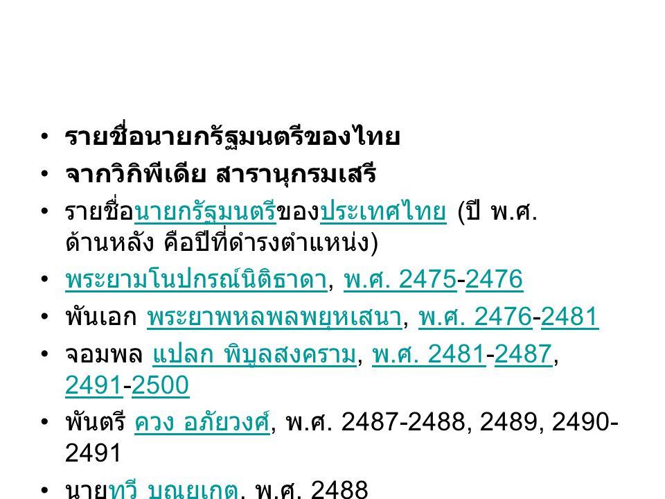 • รายชื่อนายกรัฐมนตรีของไทย • จากวิกิพีเดีย สารานุกรมเสรี • รายชื่อนายกรัฐมนตรีของประเทศไทย ( ปี พ. ศ. ด้านหลัง คือปีที่ดำรงตำแหน่ง )นายกรัฐมนตรีประเท