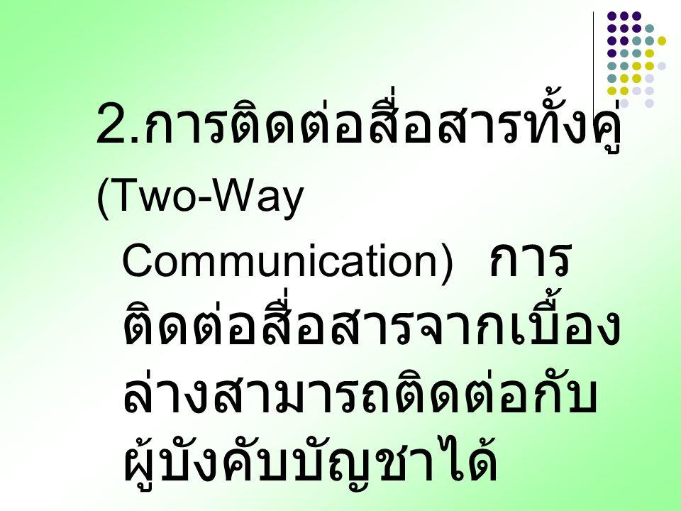 2. การติดต่อสื่อสารทั้งคู่ (Two-Way Communication) การ ติดต่อสื่อสารจากเบื้อง ล่างสามารถติดต่อกับ ผู้บังคับบัญชาได้
