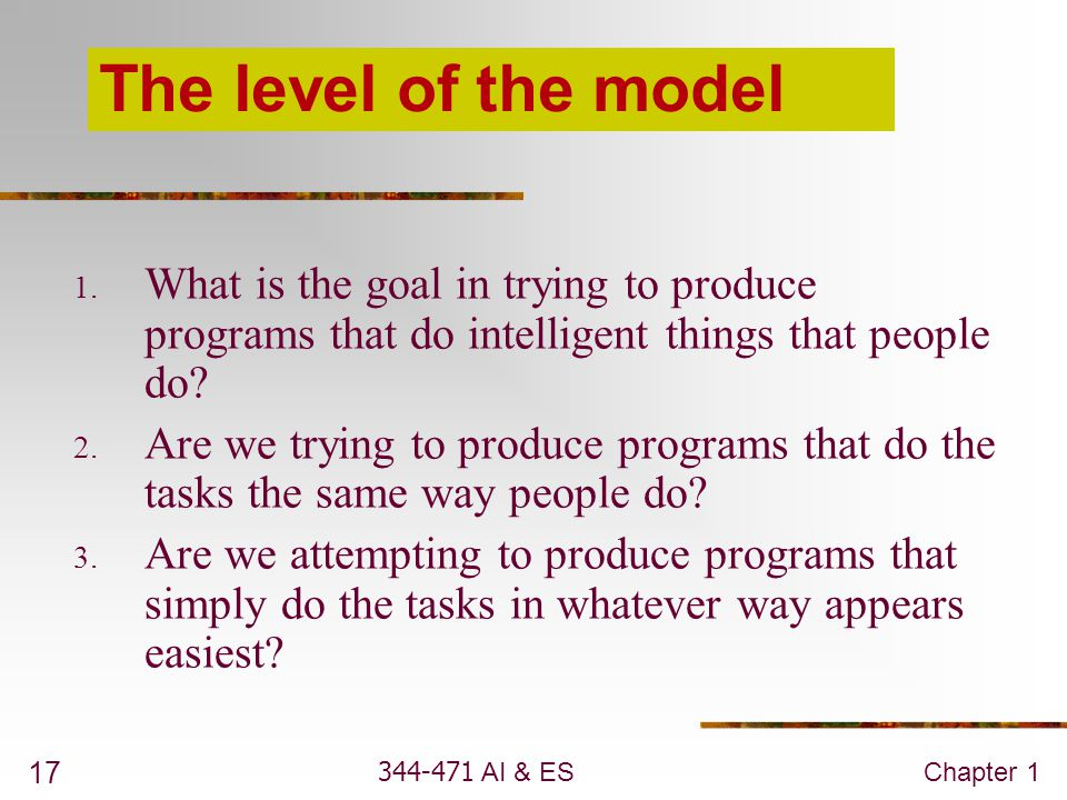 344-471 AI & ESChapter 1 17 The level of the model 1. What is the goal in trying to produce programs that do intelligent things that people do? 2. Are