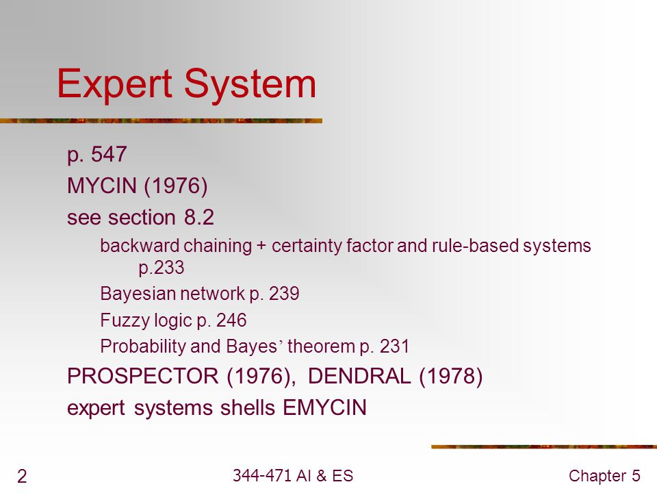 344-471 AI & ESChapter 5 2 Expert System p. 547 MYCIN (1976) see section 8.2 backward chaining + certainty factor and rule-based systems p.233 Bayesia