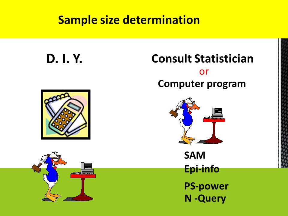 Sample size determination D. I. Y. Consult Statistician Computer program SAM Epi-info PS-power N -Query or