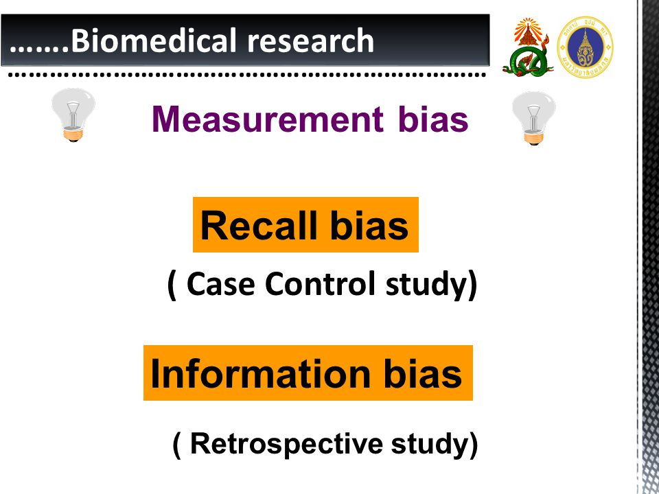 …….Biomedical research …………………………………………………………… Measurement bias Recall bias ( Case Control study) Information bias ( Retrospective study)