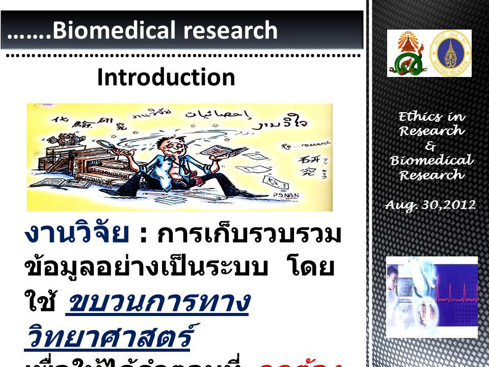 …………………………………………………………… Introduction …….Biomedical research งานวิจัย : การเก็บรวบรวม ข้อมูลอย่างเป็นระบบ โดย ใช้ ขบวนการทาง วิทยาศาสตร์ เพื่อให้ได้คำตอบที่ ถูกต้อง มากที่สุด หรือ มีความคลาด เคลื่อน น้อยที่สุด Ethics in Research & Biomedical Research Aug.