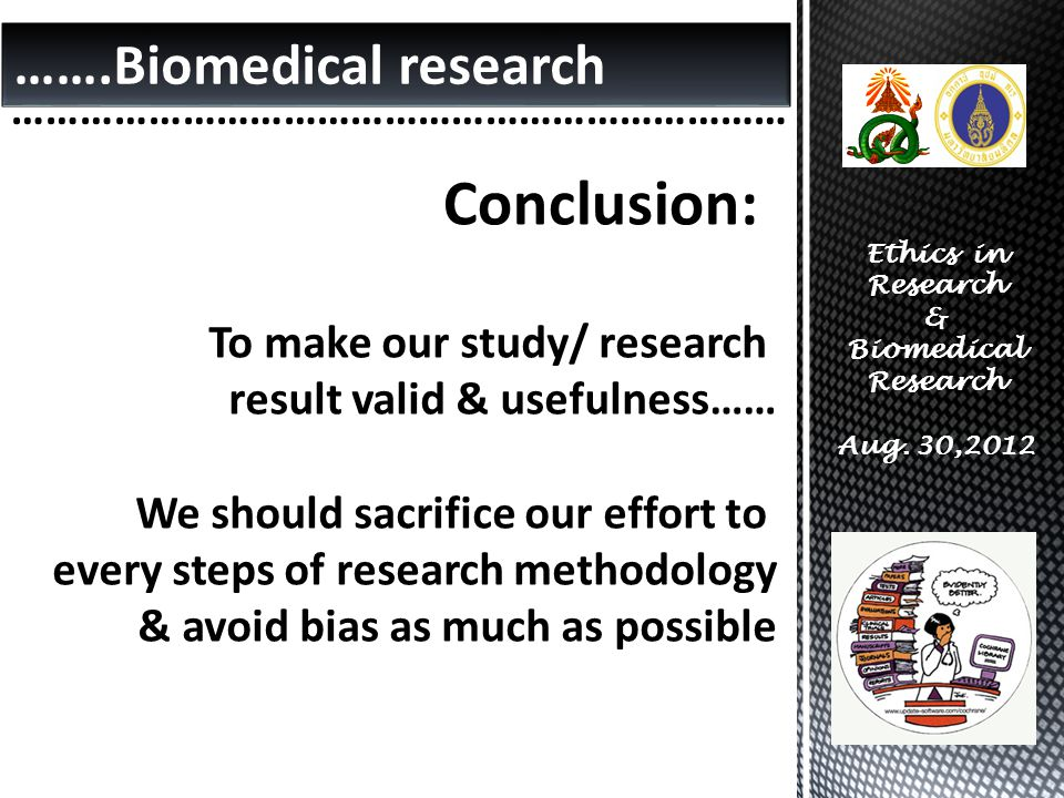 …….Biomedical research …………………………………………………………… Ethics in Research & Biomedical Research Aug. 30,2012 Conclusion: To make our study/ research result va