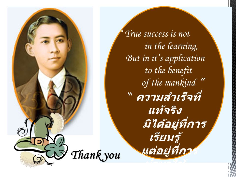 """ True success is not in the learning, But in it's application to the benefit of the mankind "" "" ความสำเร็จที่ แท้จริง มิได้อยู่ที่การ เรียนรู้ แต่อยู"