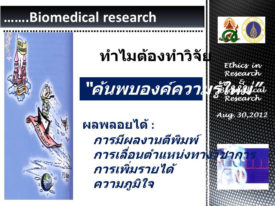 …….Biomedical research …………………………………………………………… Ethics in Research & Biomedical Research Aug. 30,2012 ผลพลอยได้ : การมีผลงานตีพิมพ์ การเลื่อนตำแหน่งทาง
