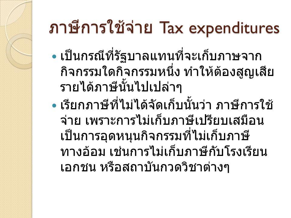 ภาษีการใช้จ่าย Tax expenditures  เป็นกรณีที่รัฐบาลแทนที่จะเก็บภาษจาก กิจกรรมใดกิจกรรมหนึ่ง ทำให้ต้องสูญเสีย รายได้ภาษีนั้นไปเปล่าๆ  เรียกภาษีที่ไม่ได้จัดเก็บนั้นว่า ภาษีการใช้ จ่าย เพราะการไม่เก็บภาษีเปรียบเสมือน เป็นการอุดหนุนกิจกรรมที่ไม่เก็บภาษี ทางอ้อม เช่นการไม่เก็บภาษีกับโรงเรียน เอกชน หรือสถาบันกวดวิชาต่างๆ