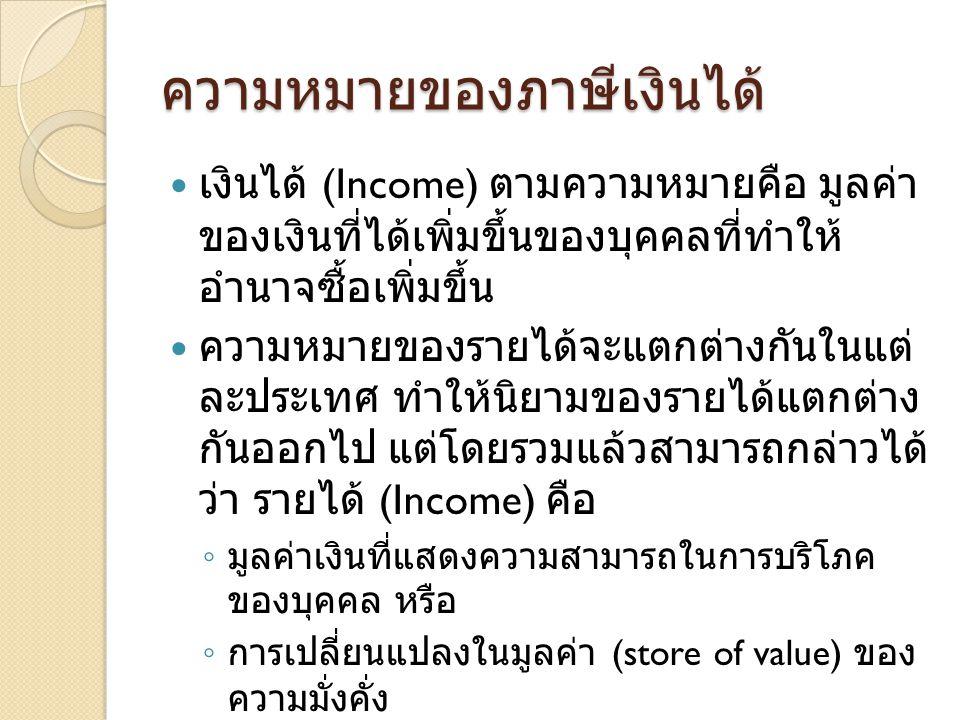 ความหมายของภาษีเงินได้  เงินได้ (Income) ตามความหมายคือ มูลค่า ของเงินที่ได้เพิ่มขึ้นของบุคคลที่ทำให้ อำนาจซื้อเพิ่มขึ้น  ความหมายของรายได้จะแตกต่างกันในแต่ ละประเทศ ทำให้นิยามของรายได้แตกต่าง กันออกไป แต่โดยรวมแล้วสามารถกล่าวได้ ว่า รายได้ (Income) คือ ◦ มูลค่าเงินที่แสดงความสามารถในการบริโภค ของบุคคล หรือ ◦ การเปลี่ยนแปลงในมูลค่า (store of value) ของ ความมั่งคั่ง  ปัญหาใหญ่คือการวัดระดับรายได้จะ ประกอบด้วยอะไร ◦ เงิน สินทรัพย์ รายได้จากกำไรจากการค้าขาย ฯลฯ