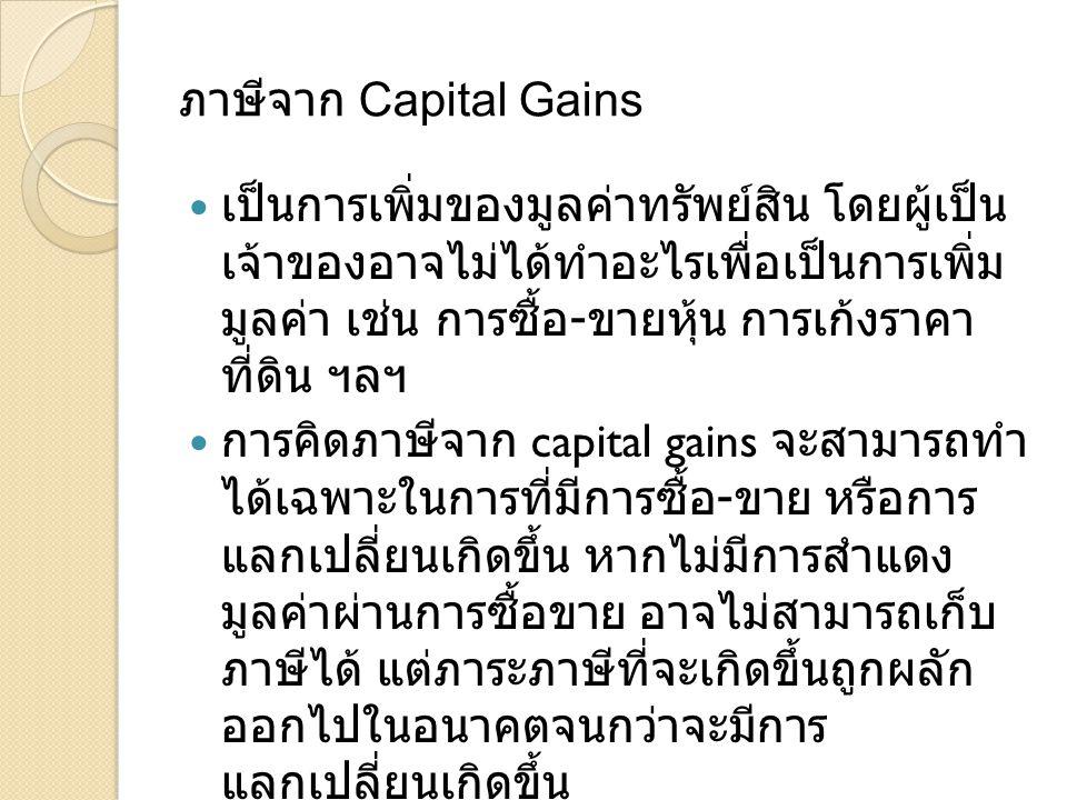 ภาษีจาก Capital Gains  เป็นการเพิ่มของมูลค่าทรัพย์สิน โดยผู้เป็น เจ้าของอาจไม่ได้ทำอะไรเพื่อเป็นการเพิ่ม มูลค่า เช่น การซื้อ - ขายหุ้น การเก้งราคา ที่ดิน ฯลฯ  การคิดภาษีจาก capital gains จะสามารถทำ ได้เฉพาะในการที่มีการซื้อ - ขาย หรือการ แลกเปลี่ยนเกิดขึ้น หากไม่มีการสำแดง มูลค่าผ่านการซื้อขาย อาจไม่สามารถเก็บ ภาษีได้ แต่ภาระภาษีที่จะเกิดขึ้นถูกผลัก ออกไปในอนาคตจนกว่าจะมีการ แลกเปลี่ยนเกิดขึ้น