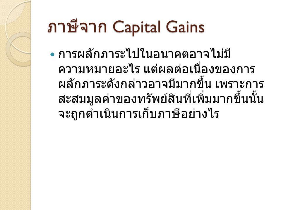 ภาษีจาก Capital Gains  การผลักภาระไปในอนาคตอาจไม่มี ความหมายอะไร แต่ผลต่อเนื่องของการ ผลักภาระดังกล่าวอาจมีมากขึ้น เพราะการ สะสมมูลค่าของทรัพย์สินที่เพิ่มมากขึ้นนั้น จะถูกดำเนินการเก็บภาษีอย่างไร