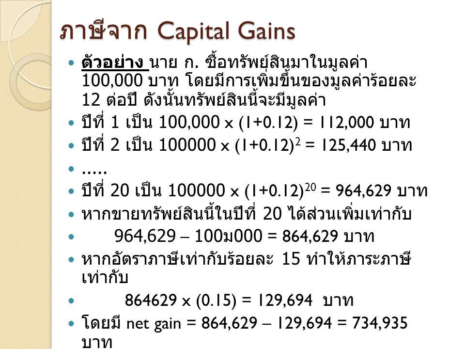 ภาษีจาก Capital Gains  ตัวอย่าง นาย ก. ซื้อทรัพย์สินมาในมูลค่า 100,000 บาท โดยมีการเพิ่มขึ้นของมูลค่าร้อยละ 12 ต่อปี ดังนั้นทรัพย์สินนี้จะมีมูลค่า 