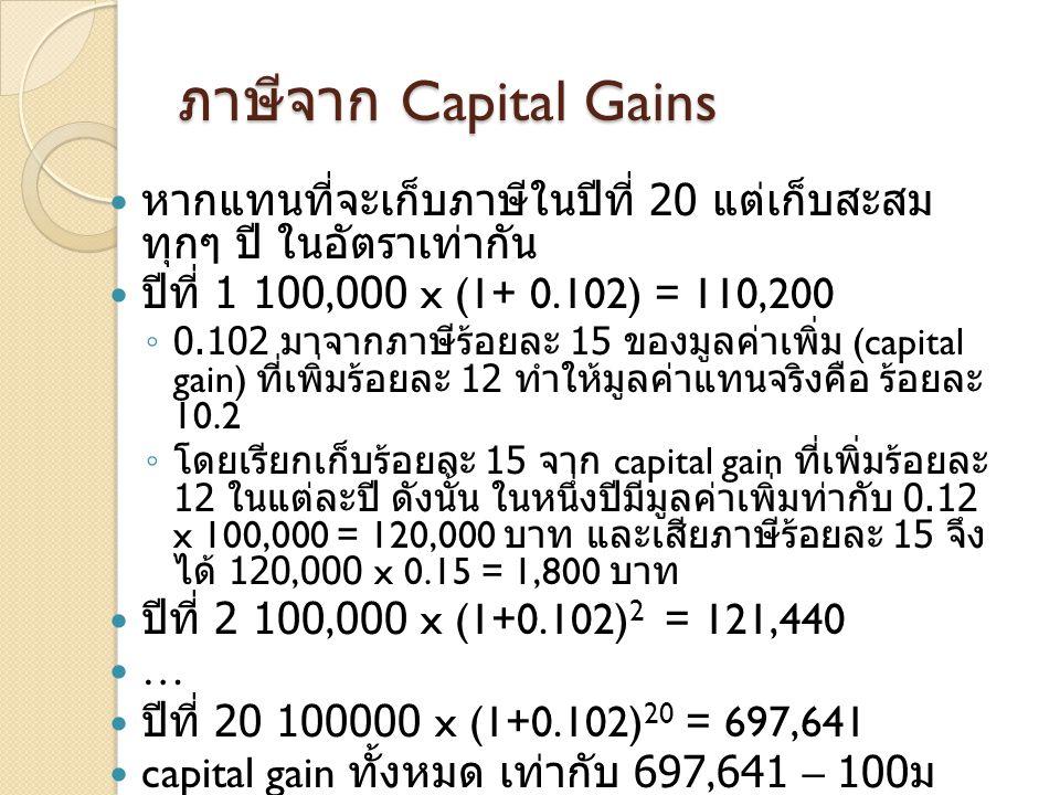 ภาษีจาก Capital Gains  หากแทนที่จะเก็บภาษีในปีที่ 20 แต่เก็บสะสม ทุกๆ ปี ในอัตราเท่ากัน  ปีที่ 1 100,000 x (1+ 0.102) = 110,200 ◦ 0.102 มาจากภาษีร้อยละ 15 ของมูลค่าเพิ่ม (capital gain) ที่เพิ่มร้อยละ 12 ทำให้มูลค่าแทนจริงคือ ร้อยละ 10.2 ◦ โดยเรียกเก็บร้อยละ 15 จาก capital gain ที่เพิ่มร้อยละ 12 ในแต่ละปี ดังนั้น ในหนึ่งปีมีมูลค่าเพิ่มท่ากับ 0.12 x 100,000 = 120,000 บาท และเสียภาษีร้อยละ 15 จึง ได้ 120,000 x 0.15 = 1,800 บาท  ปีที่ 2 100,000 x (1+0.102) 2 = 121,440  …  ปีที่ 20 100000 x (1+0.102) 20 = 697,641  capital gain ทั้งหมด เท่ากับ 697,641 – 100 ม 000 = 597,641