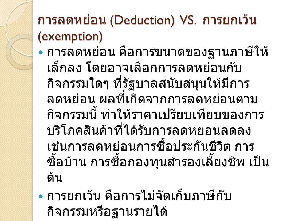 การลดหย่อน (Deduction) VS. การยกเว้น (exemption)  การลดหย่อน คือการขนาดของฐานภาษีให้ เล็กลง โดยอาจเลือกการลดหย่อนกับ กิจกรรมใดๆ ที่รัฐบาลสนับสนุนให้ม