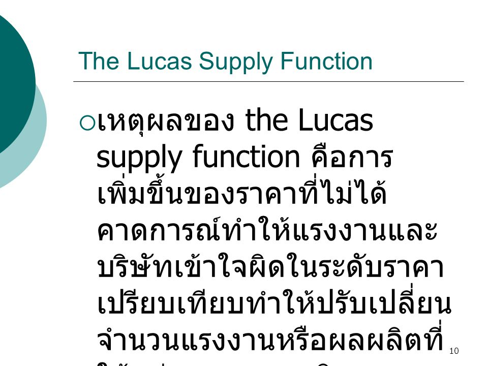 10 The Lucas Supply Function  เหตุผลของ the Lucas supply function คือการ เพิ่มขึ้นของราคาที่ไม่ได้ คาดการณ์ทำให้แรงงานและ บริษัทเข้าใจผิดในระดับราคา