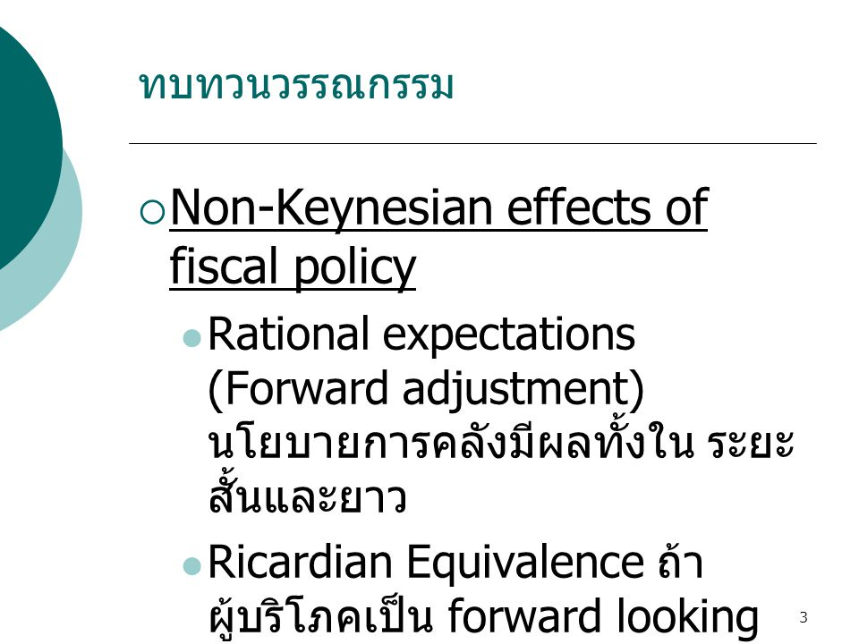 3  Non-Keynesian effects of fiscal policy  Rational expectations (Forward adjustment) นโยบายการคลังมีผลทั้งใน ระยะ สั้นและยาว  Ricardian Equivalenc