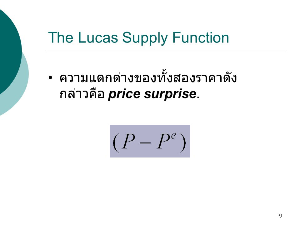 10 The Lucas Supply Function  เหตุผลของ the Lucas supply function คือการ เพิ่มขึ้นของราคาที่ไม่ได้ คาดการณ์ทำให้แรงงานและ บริษัทเข้าใจผิดในระดับราคา เปรียบเทียบทำให้ปรับเปลี่ยน จำนวนแรงงานหรือผลผลิตที่ ให้แก่ระบบเศรษฐกิจ