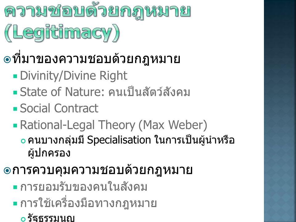  ที่มาของความชอบด้วยกฎหมาย  Divinity/Divine Right  State of Nature: คนเป็นสัตว์สังคม  Social Contract  Rational-Legal Theory (Max Weber) คนบางกลุ่มมี Specialisation ในการเป็นผู้นำหรือ ผู้ปกครอง  การควบคุมความชอบด้วยกฎหมาย  การยอมรับของคนในสังคม  การใช้เครื่องมือทางกฎหมาย รัฐธรรมนูญ