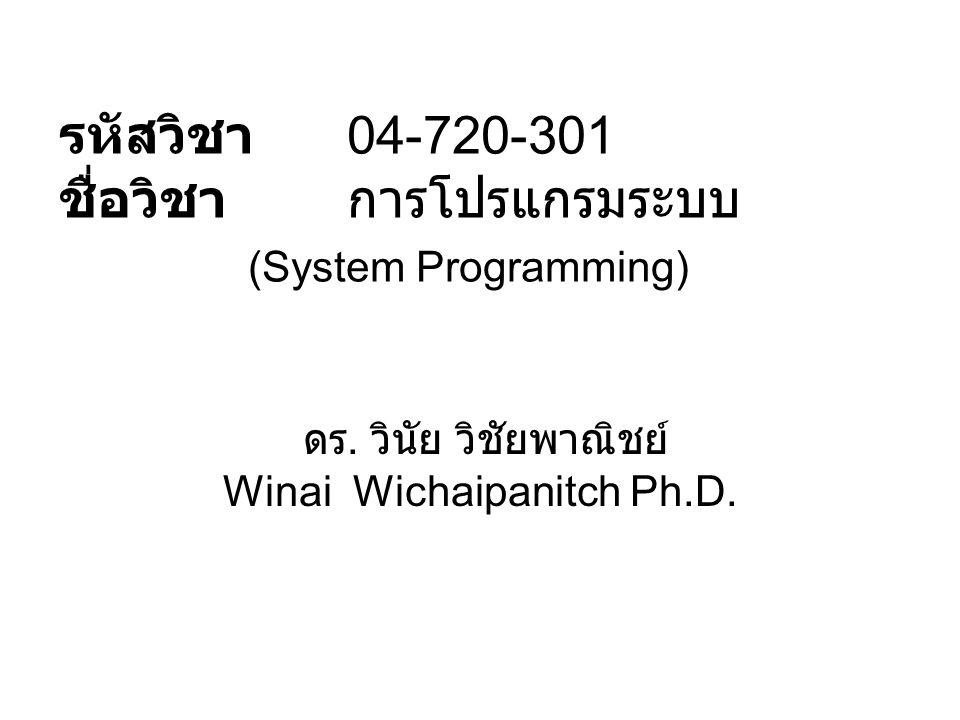 รหัสวิชา 04-720-301 ชื่อวิชา การโปรแกรมระบบ (System Programming) ดร. วินัย วิชัยพาณิชย์ Winai Wichaipanitch Ph.D.