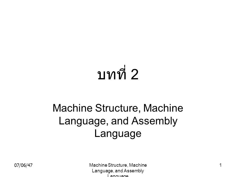 07/06/47Machine Structure, Machine Language, and Assembly Language 32 ตัวอย่าง ของคำสั่ง SS-format คำสั่ง MVC 32(79,5),300(5) สมมติว่า รีจิสเตอร์ 5 เก็บค่าของ 1000 Storage operand 1 address = c(B1) + D1 = c(5) + 32 = 1000 + 32 = 1032 Storage operand 2 address = c(B1) + D1 = c(5) + 32 = 1000 + 300 = 1300