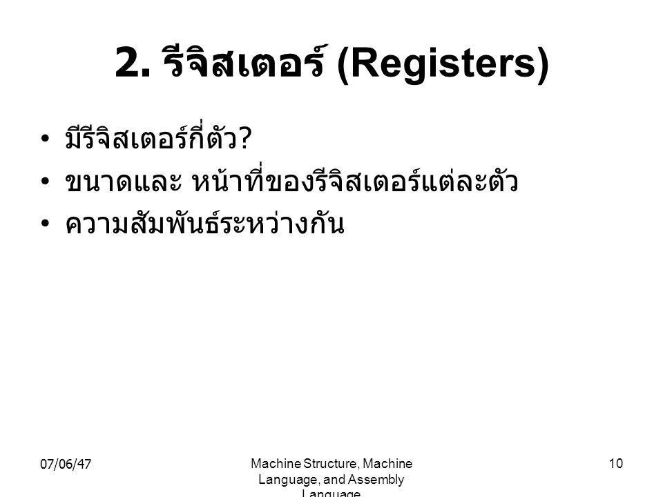 07/06/47Machine Structure, Machine Language, and Assembly Language 10 2. รีจิสเตอร์ (Registers) • มีรีจิสเตอร์กี่ตัว ? • ขนาดและ หน้าที่ของรีจิสเตอร์แ