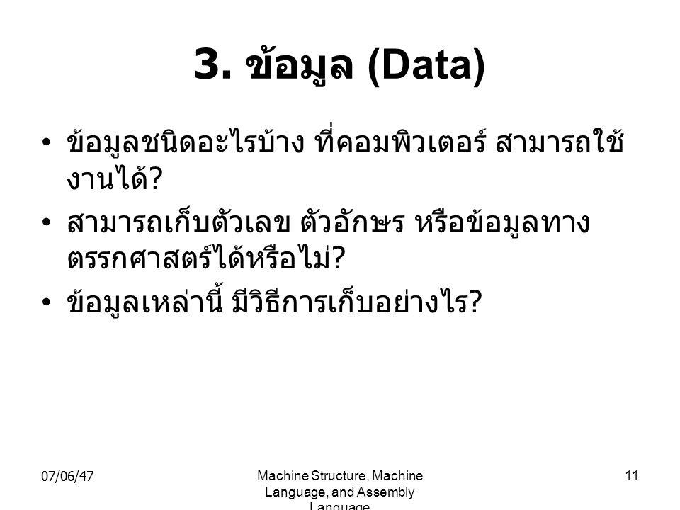 07/06/47Machine Structure, Machine Language, and Assembly Language 11 3. ข้อมูล (Data) • ข้อมูลชนิดอะไรบ้าง ที่คอมพิวเตอร์ สามารถใช้ งานได้ ? • สามารถ