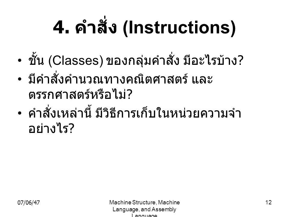 07/06/47Machine Structure, Machine Language, and Assembly Language 12 4. คำสั่ง (Instructions) • ชั้น (Classes) ของกลุ่มคำสั่ง มีอะไรบ้าง ? • มีคำสั่ง
