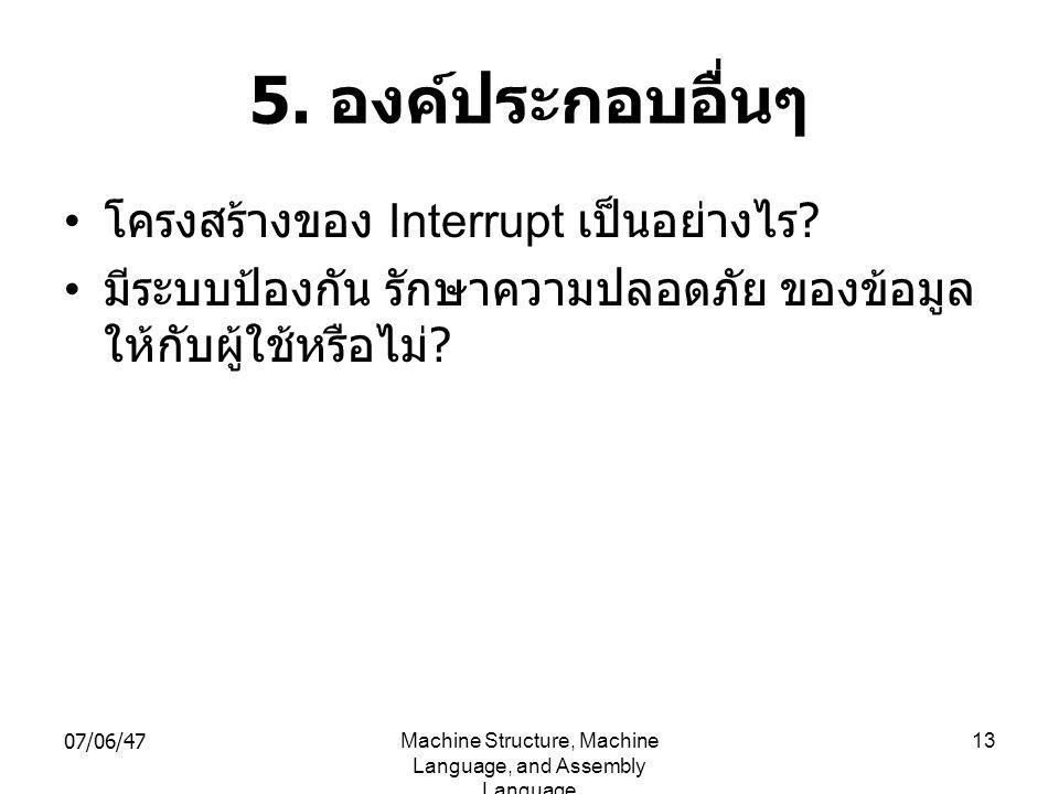 07/06/47Machine Structure, Machine Language, and Assembly Language 13 5. องค์ประกอบอื่นๆ • โครงสร้างของ Interrupt เป็นอย่างไร ? • มีระบบป้องกัน รักษาค