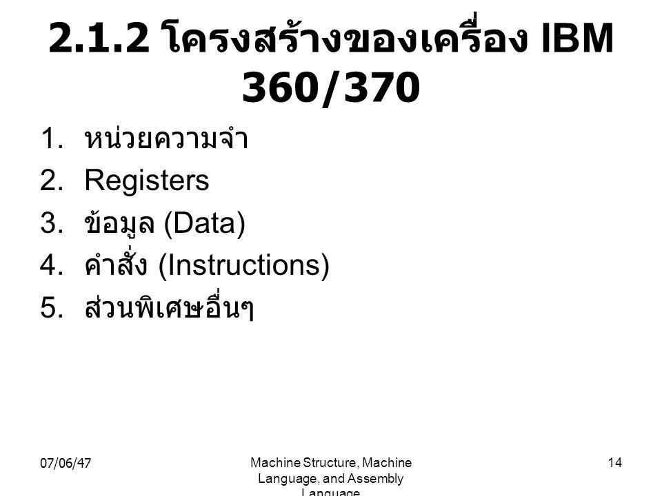 07/06/47Machine Structure, Machine Language, and Assembly Language 14 2.1.2 โครงสร้างของเครื่อง IBM 360/370 1. หน่วยความจำ 2.Registers 3. ข้อมูล (Data