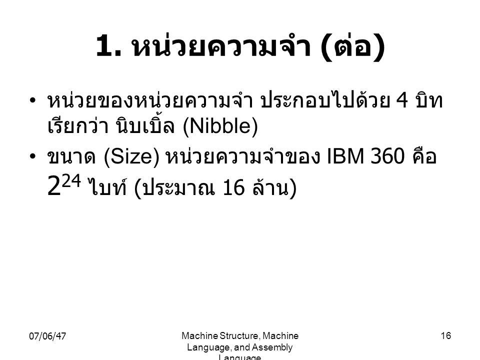 07/06/47Machine Structure, Machine Language, and Assembly Language 16 1. หน่วยความจำ ( ต่อ ) • หน่วยของหน่วยความจำ ประกอบไปด้วย 4 บิท เรียกว่า นิบเบิ้