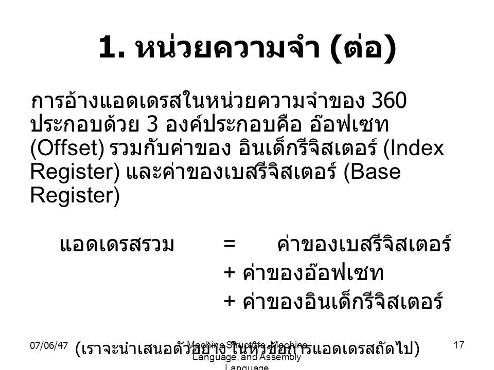 07/06/47Machine Structure, Machine Language, and Assembly Language 17 1. หน่วยความจำ ( ต่อ ) การอ้างแอดเดรสในหน่วยความจำของ 360 ประกอบด้วย 3 องค์ประกอ