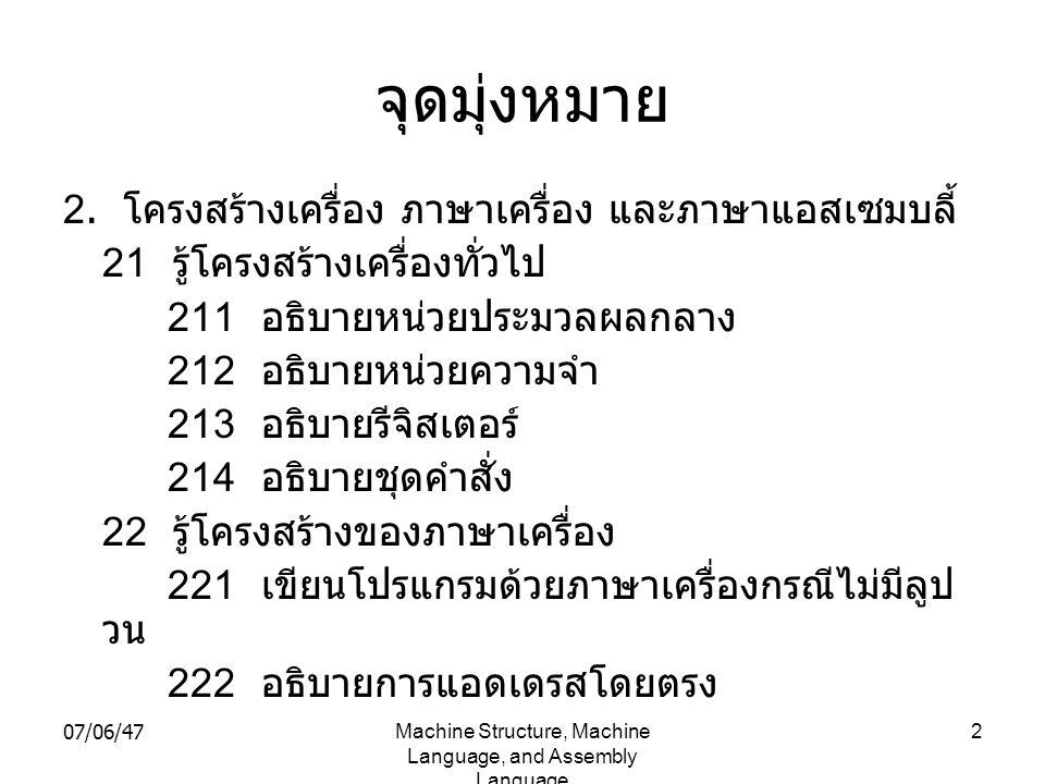 07/06/47Machine Structure, Machine Language, and Assembly Language 3 จุดมุ่งหมาย ( ต่อ ) 223 อธิบายการแอดเดรส โดยใช้อินเด็กส์ รีจิสเตอร์ 224 เขียนโปรแกรมด้วยภาษาเครื่องกรณีมี ลูปวน 23 รู้ภาษาแอสเซมบลี้ 232 เขียนโปรแกรม ด้วยภาษาแอสเซมบลี้