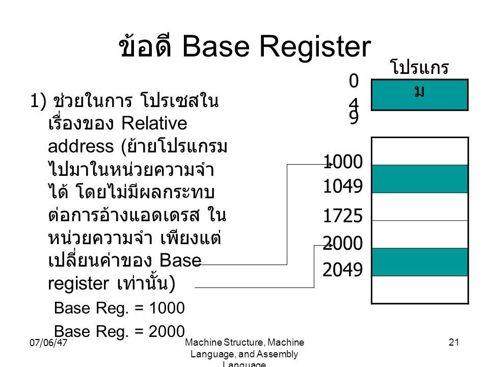 07/06/47Machine Structure, Machine Language, and Assembly Language 21 ข้อดี Base Register 1) ช่วยในการ โปรเซสใน เรื่องของ Relative address ( ย้ายโปรแก