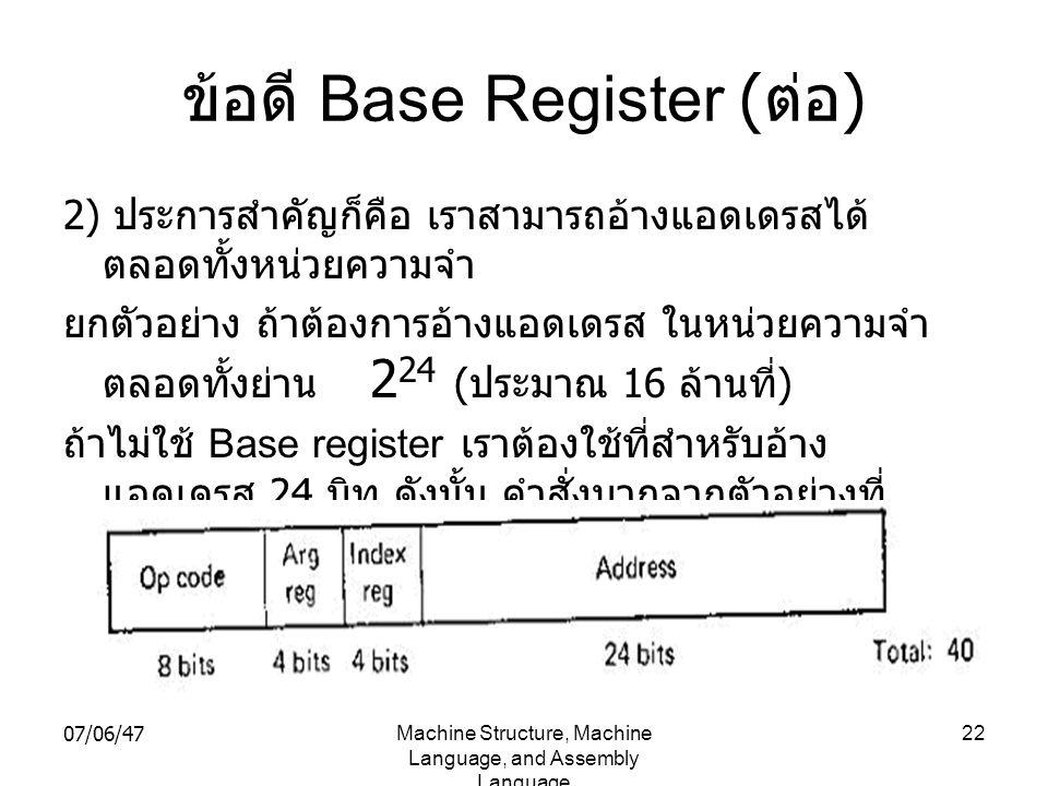 07/06/47Machine Structure, Machine Language, and Assembly Language 22 ข้อดี Base Register ( ต่อ ) 2) ประการสำคัญก็คือ เราสามารถอ้างแอดเดรสได้ ตลอดทั้ง