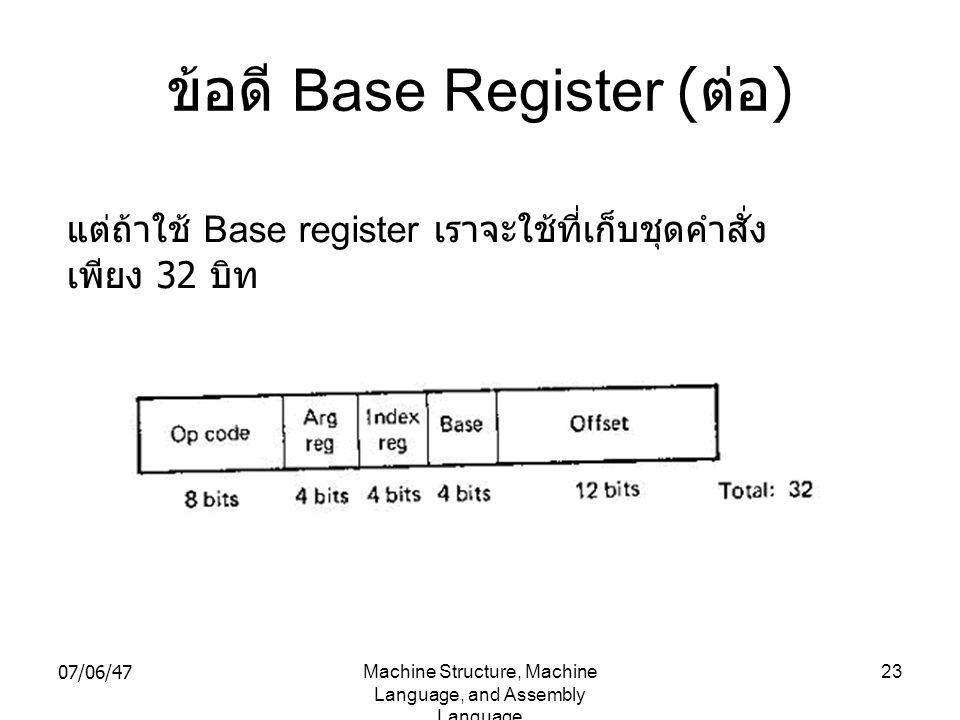 07/06/47Machine Structure, Machine Language, and Assembly Language 23 ข้อดี Base Register ( ต่อ ) แต่ถ้าใช้ Base register เราจะใช้ที่เก็บชุดคำสั่ง เพี