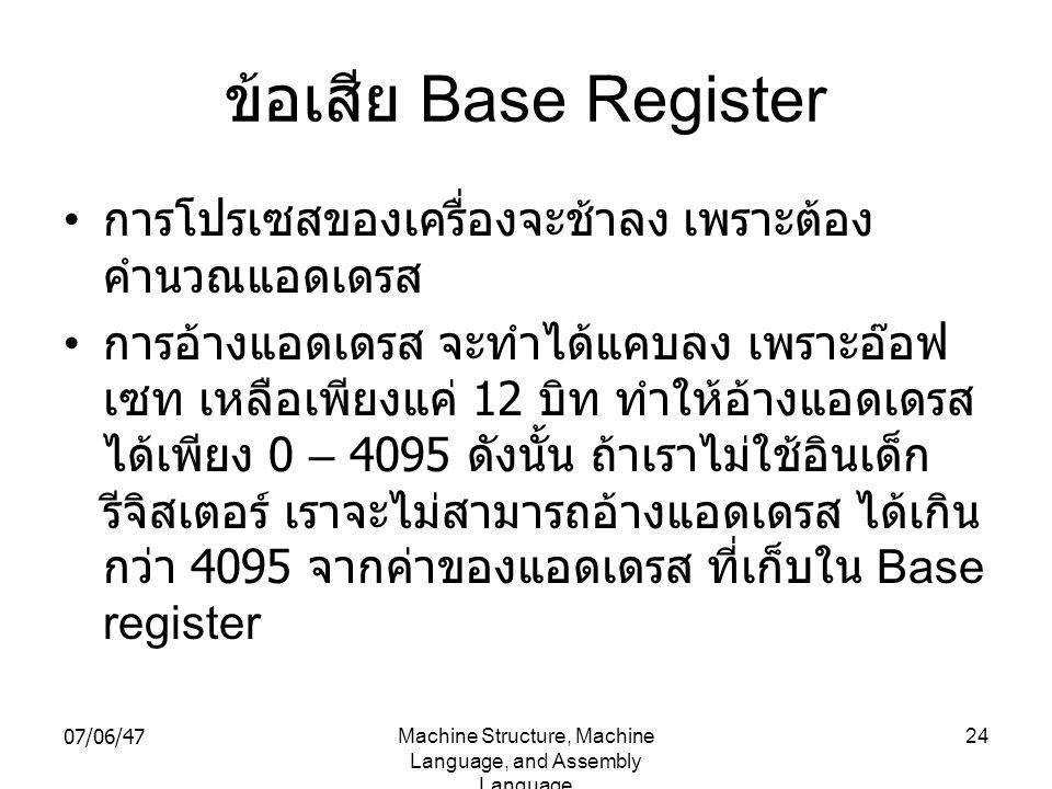 07/06/47Machine Structure, Machine Language, and Assembly Language 24 ข้อเสีย Base Register • การโปรเซสของเครื่องจะช้าลง เพราะต้อง คำนวณแอดเดรส • การอ