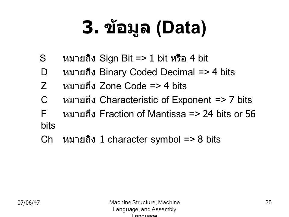 07/06/47Machine Structure, Machine Language, and Assembly Language 25 3. ข้อมูล (Data) S หมายถึง Sign Bit => 1 bit หรือ 4 bit D หมายถึง Binary Coded D