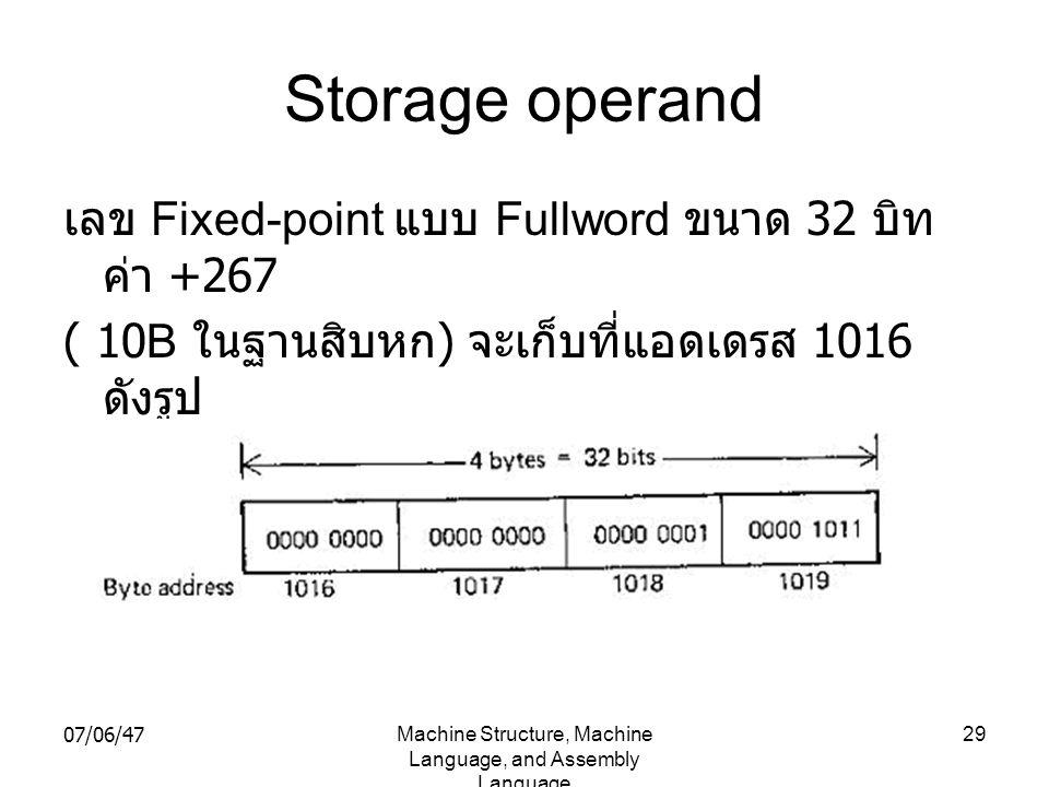 07/06/47Machine Structure, Machine Language, and Assembly Language 29 Storage operand เลข Fixed-point แบบ Fullword ขนาด 32 บิท ค่า +267 ( 10B ในฐานสิบ