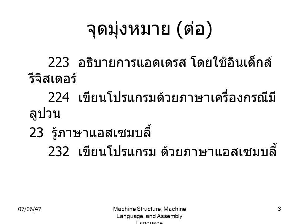 07/06/47Machine Structure, Machine Language, and Assembly Language 3 จุดมุ่งหมาย ( ต่อ ) 223 อธิบายการแอดเดรส โดยใช้อินเด็กส์ รีจิสเตอร์ 224 เขียนโปรแ